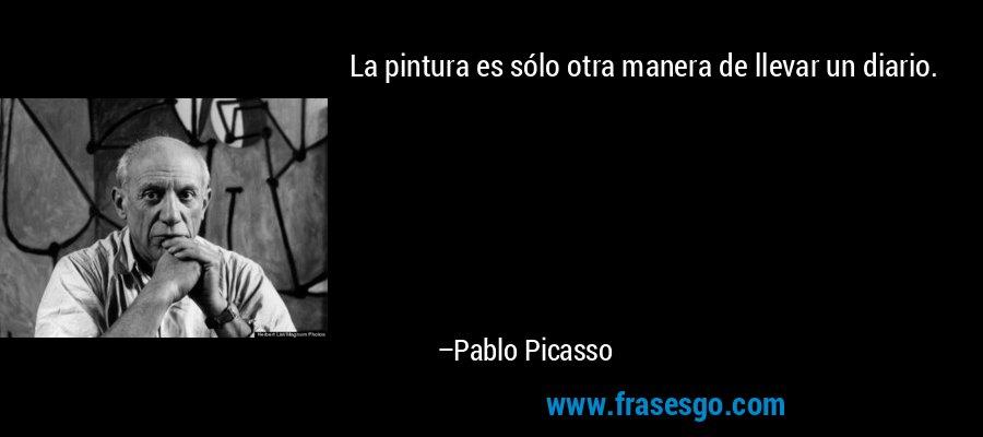 La pintura es sólo otra manera de llevar un diario. – Pablo Picasso