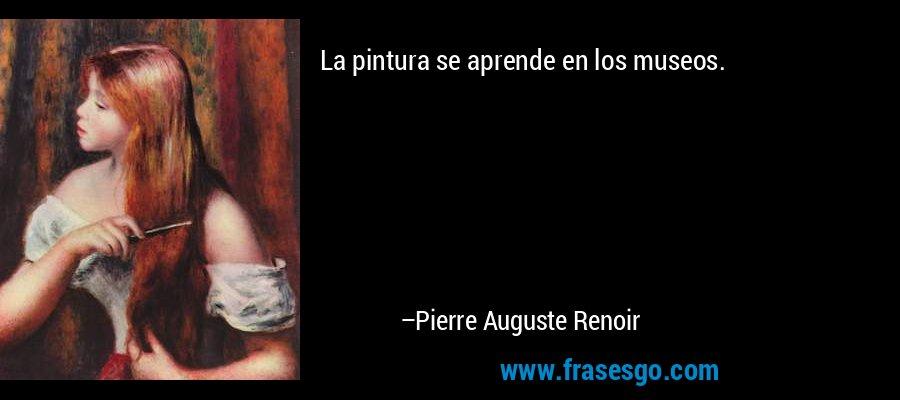 La pintura se aprende en los museos. – Pierre Auguste Renoir