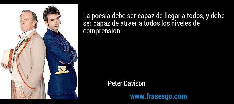 La poesía debe ser capaz de llegar a todos, y debe ser capaz de atraer a todos los niveles de comprensión. – Peter Davison