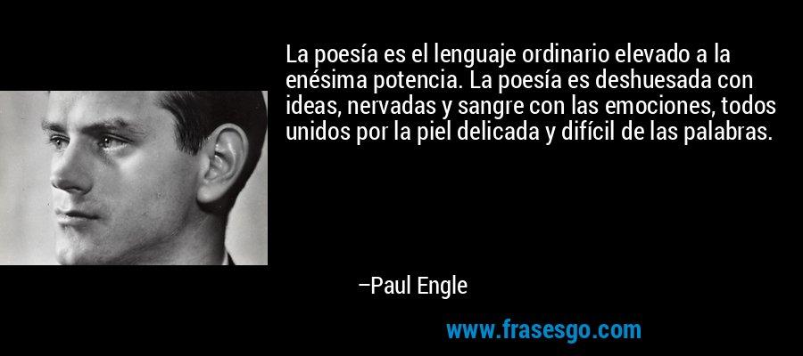 La poesía es el lenguaje ordinario elevado a la enésima potencia. La poesía es deshuesada con ideas, nervadas y sangre con las emociones, todos unidos por la piel delicada y difícil de las palabras. – Paul Engle