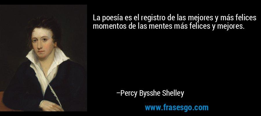 La poesía es el registro de las mejores y más felices momentos de las mentes más felices y mejores. – Percy Bysshe Shelley