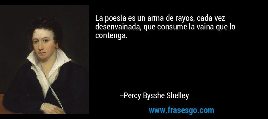 La poesía es un arma de rayos, cada vez desenvainada, que consume la vaina que lo contenga. – Percy Bysshe Shelley