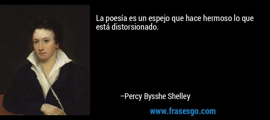 La poesía es un espejo que hace hermoso lo que está distorsionado. – Percy Bysshe Shelley