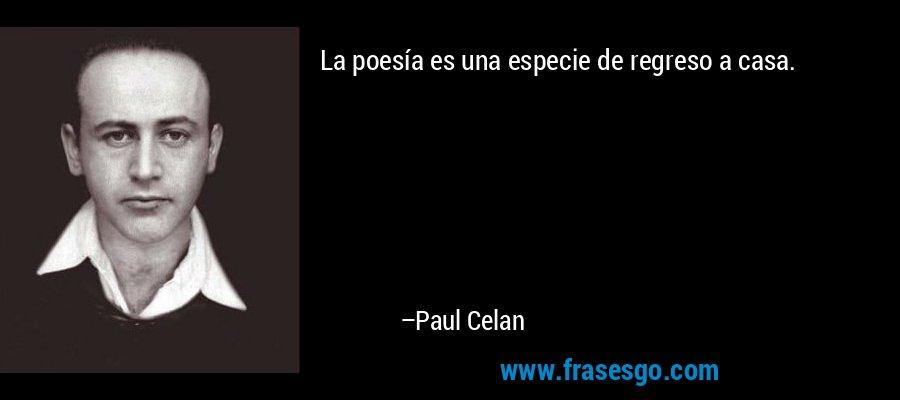 La poesía es una especie de regreso a casa. – Paul Celan