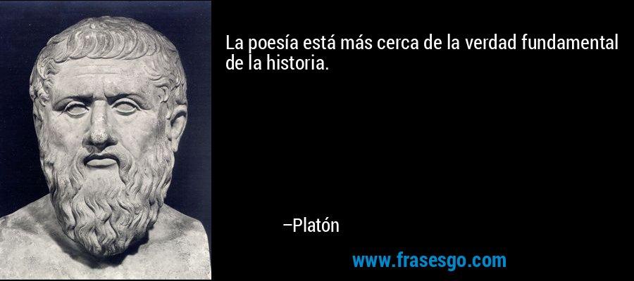 La poesía está más cerca de la verdad fundamental de la historia. – Platón
