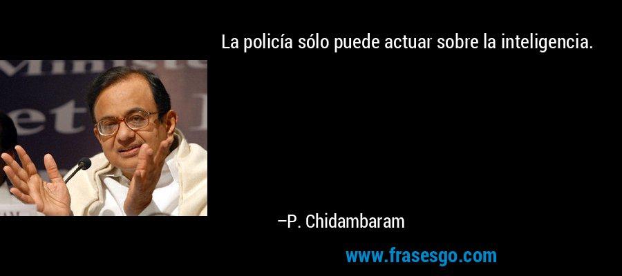 La policía sólo puede actuar sobre la inteligencia. – P. Chidambaram