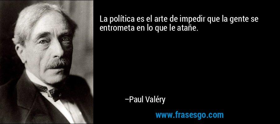 La política es el arte de impedir que la gente se entrometa en lo que le atañe. – Paul Valéry