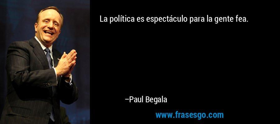 La política es espectáculo para la gente fea. – Paul Begala
