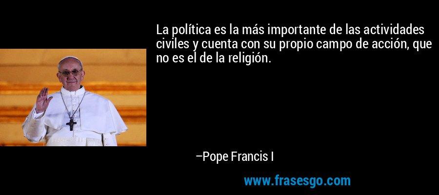 La política es la más importante de las actividades civiles y cuenta con su propio campo de acción, que no es el de la religión. – Pope Francis I