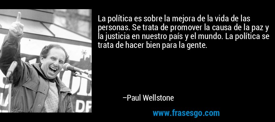 La política es sobre la mejora de la vida de las personas. Se trata de promover la causa de la paz y la justicia en nuestro país y el mundo. La política se trata de hacer bien para la gente. – Paul Wellstone