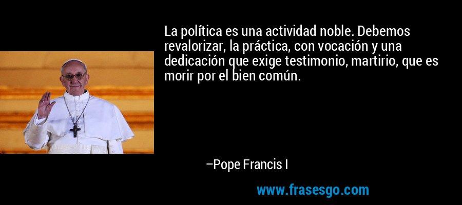 La política es una actividad noble. Debemos revalorizar, la práctica, con vocación y una dedicación que exige testimonio, martirio, que es morir por el bien común. – Pope Francis I
