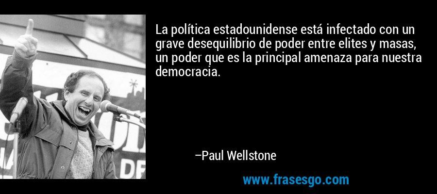La política estadounidense está infectado con un grave desequilibrio de poder entre elites y masas, un poder que es la principal amenaza para nuestra democracia. – Paul Wellstone