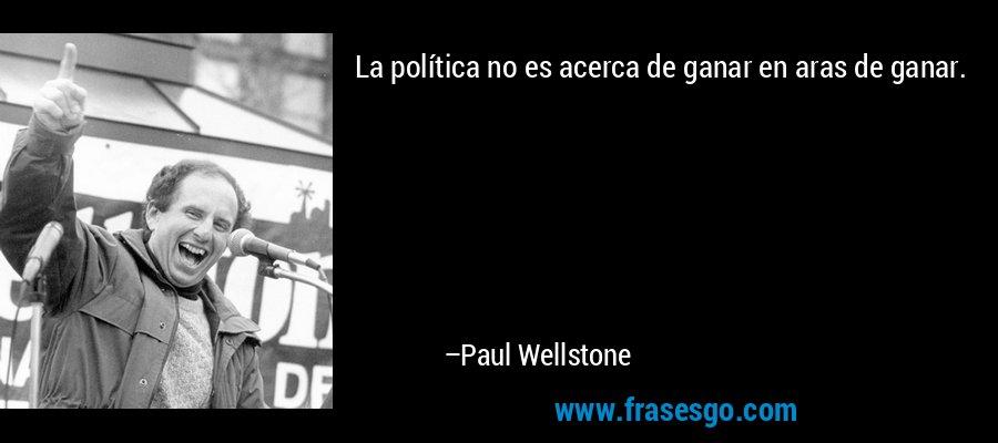 La política no es acerca de ganar en aras de ganar. – Paul Wellstone