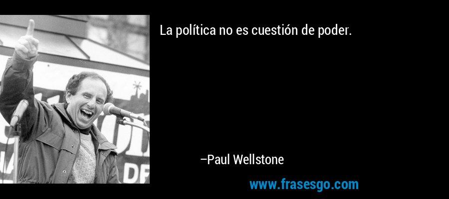 La política no es cuestión de poder. – Paul Wellstone