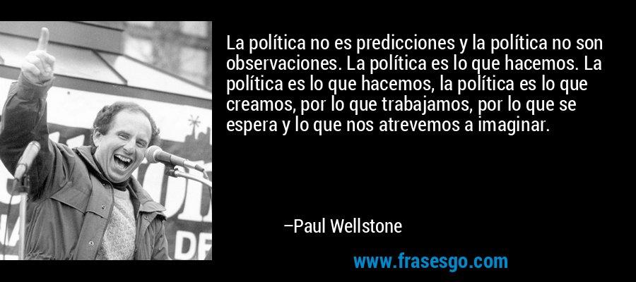 La política no es predicciones y la política no son observaciones. La política es lo que hacemos. La política es lo que hacemos, la política es lo que creamos, por lo que trabajamos, por lo que se espera y lo que nos atrevemos a imaginar. – Paul Wellstone