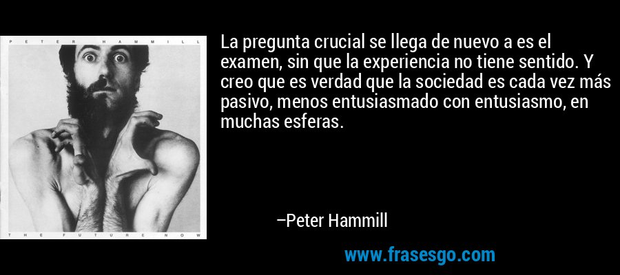 La pregunta crucial se llega de nuevo a es el examen, sin que la experiencia no tiene sentido. Y creo que es verdad que la sociedad es cada vez más pasivo, menos entusiasmado con entusiasmo, en muchas esferas. – Peter Hammill