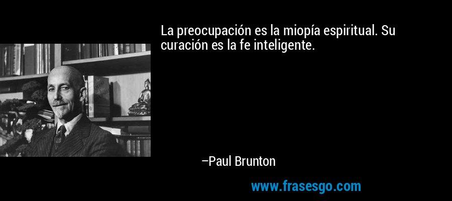 La preocupación es la miopía espiritual. Su curación es la fe inteligente. – Paul Brunton