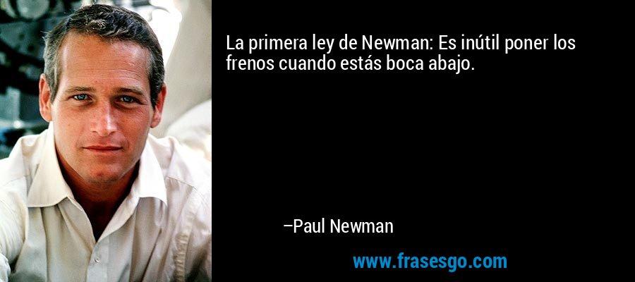 La primera ley de Newman: Es inútil poner los frenos cuando estás boca abajo. – Paul Newman