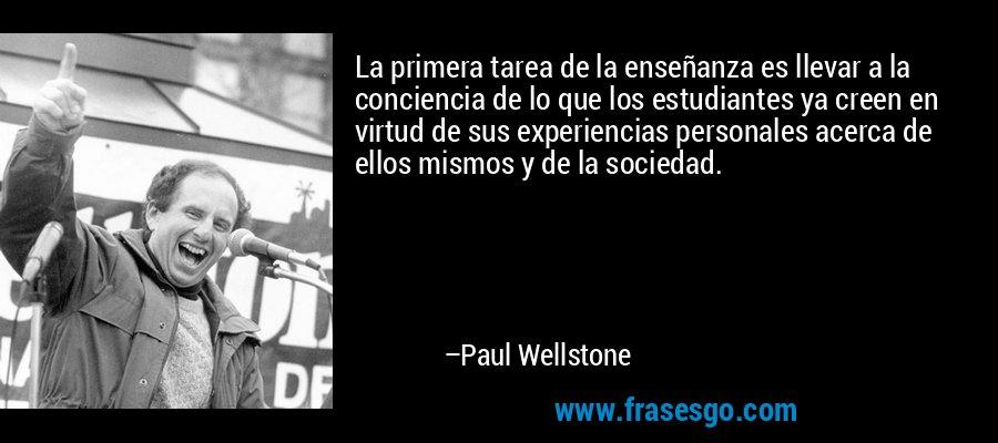 La primera tarea de la enseñanza es llevar a la conciencia de lo que los estudiantes ya creen en virtud de sus experiencias personales acerca de ellos mismos y de la sociedad. – Paul Wellstone