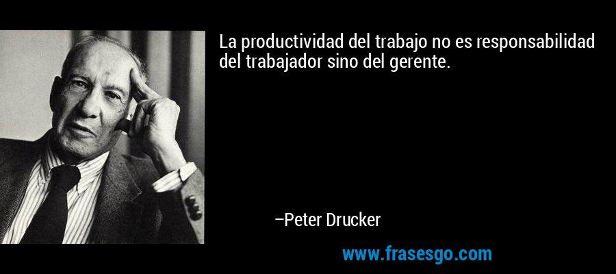La productividad del trabajo no es responsabilidad del trabajador sino del gerente. – Peter Drucker