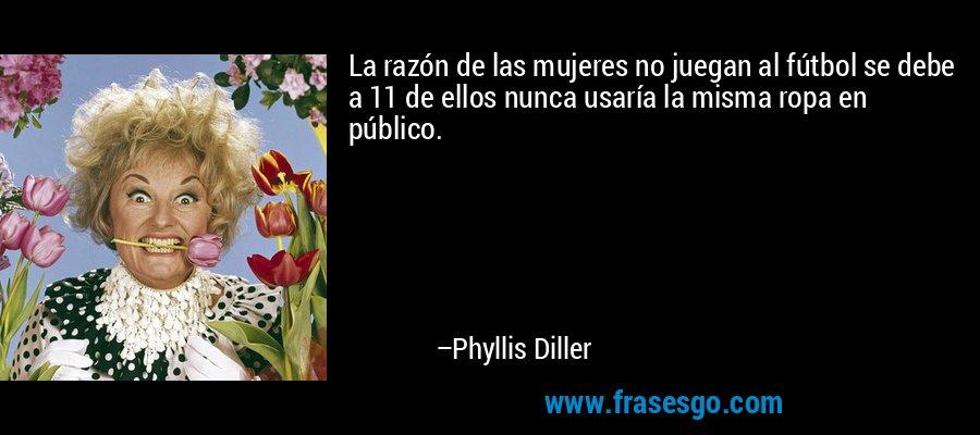 La razón de las mujeres no juegan al fútbol se debe a 11 de ellos nunca usaría la misma ropa en público. – Phyllis Diller