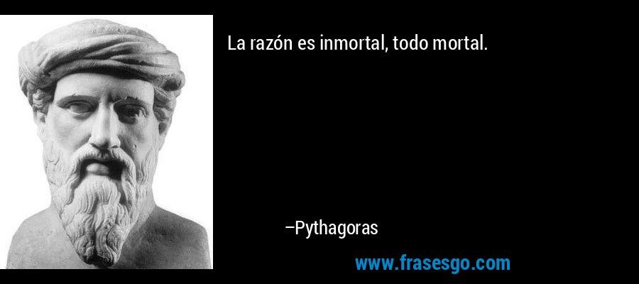 La razón es inmortal, todo mortal. – Pythagoras