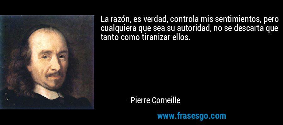 La razón, es verdad, controla mis sentimientos, pero cualquiera que sea su autoridad, no se descarta que tanto como tiranizar ellos. – Pierre Corneille