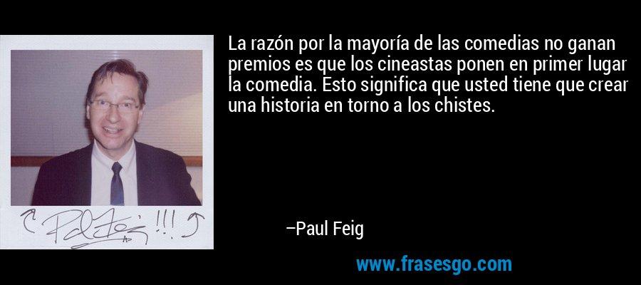La razón por la mayoría de las comedias no ganan premios es que los cineastas ponen en primer lugar la comedia. Esto significa que usted tiene que crear una historia en torno a los chistes. – Paul Feig