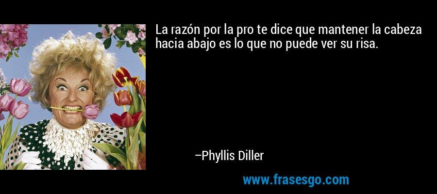 La razón por la pro te dice que mantener la cabeza hacia abajo es lo que no puede ver su risa. – Phyllis Diller
