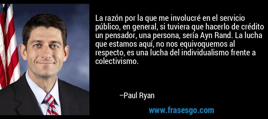 La razón por la que me involucré en el servicio público, en general, si tuviera que hacerlo de crédito un pensador, una persona, sería Ayn Rand. La lucha que estamos aquí, no nos equivoquemos al respecto, es una lucha del individualismo frente a colectivismo. – Paul Ryan