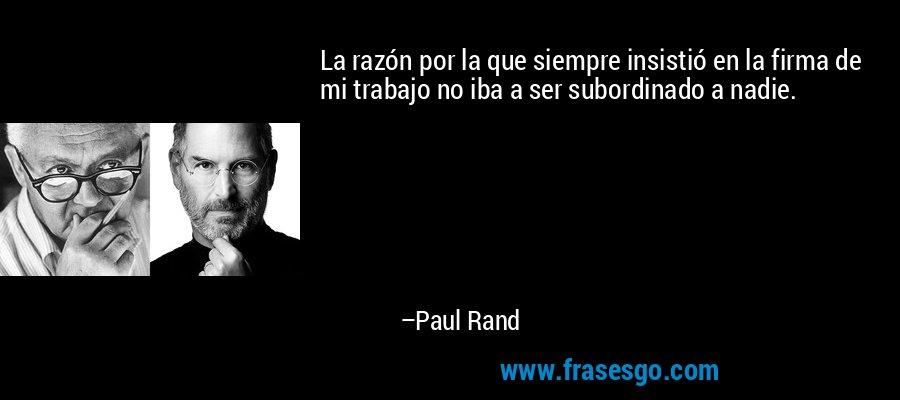La razón por la que siempre insistió en la firma de mi trabajo no iba a ser subordinado a nadie. – Paul Rand