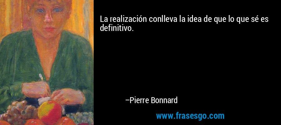 La realización conlleva la idea de que lo que sé es definitivo. – Pierre Bonnard
