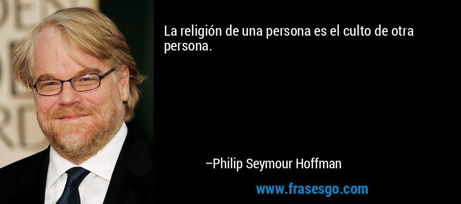 La religión de una persona es el culto de otra persona. – Philip Seymour Hoffman