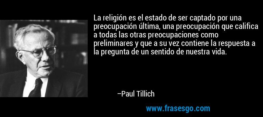 La religión es el estado de ser captado por una preocupación última, una preocupación que califica a todas las otras preocupaciones como preliminares y que a su vez contiene la respuesta a la pregunta de un sentido de nuestra vida. – Paul Tillich