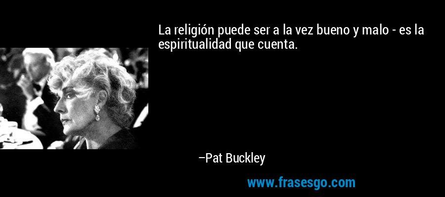 La religión puede ser a la vez bueno y malo - es la espiritualidad que cuenta. – Pat Buckley
