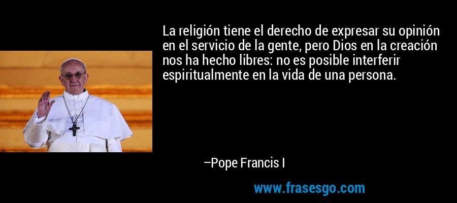 La religión tiene el derecho de expresar su opinión en el servicio de la gente, pero Dios en la creación nos ha hecho libres: no es posible interferir espiritualmente en la vida de una persona. – Pope Francis I