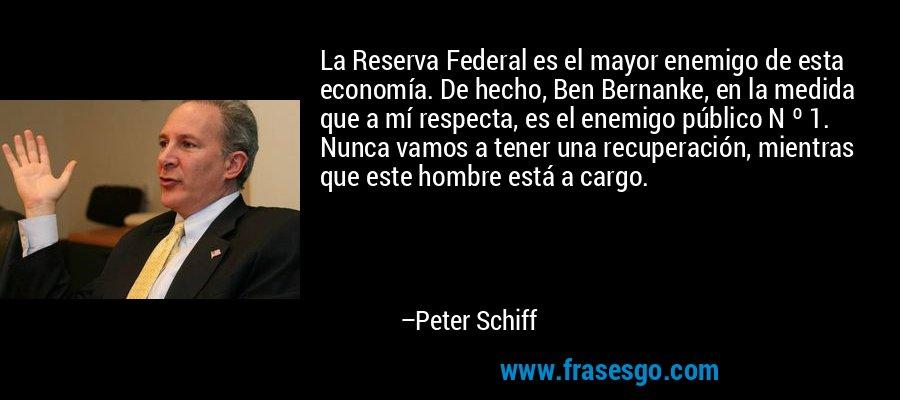 La Reserva Federal es el mayor enemigo de esta economía. De hecho, Ben Bernanke, en la medida que a mí respecta, es el enemigo público N º 1. Nunca vamos a tener una recuperación, mientras que este hombre está a cargo. – Peter Schiff