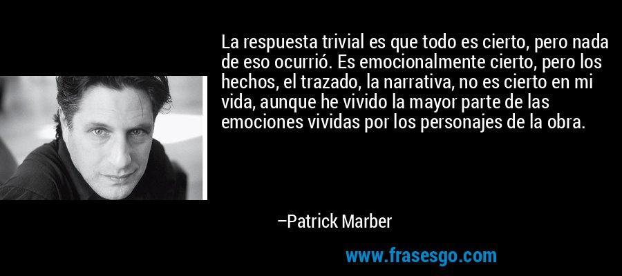 La respuesta trivial es que todo es cierto, pero nada de eso ocurrió. Es emocionalmente cierto, pero los hechos, el trazado, la narrativa, no es cierto en mi vida, aunque he vivido la mayor parte de las emociones vividas por los personajes de la obra. – Patrick Marber