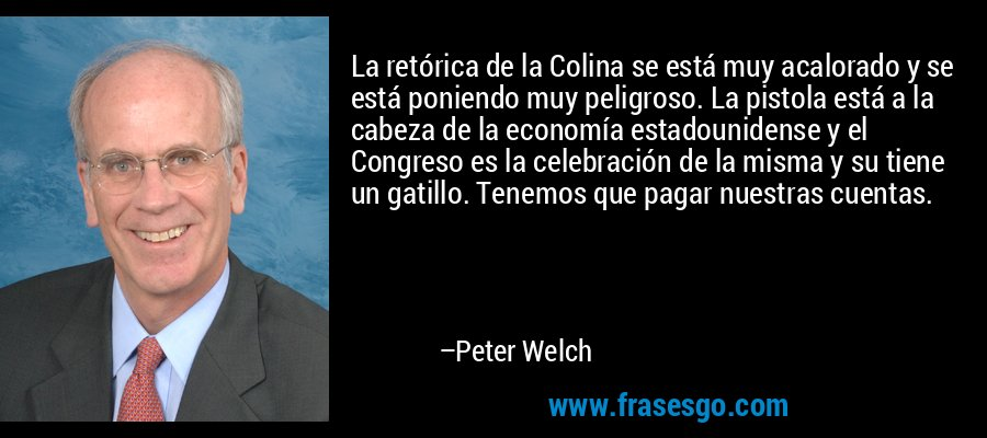 La retórica de la Colina se está muy acalorado y se está poniendo muy peligroso. La pistola está a la cabeza de la economía estadounidense y el Congreso es la celebración de la misma y su tiene un gatillo. Tenemos que pagar nuestras cuentas. – Peter Welch