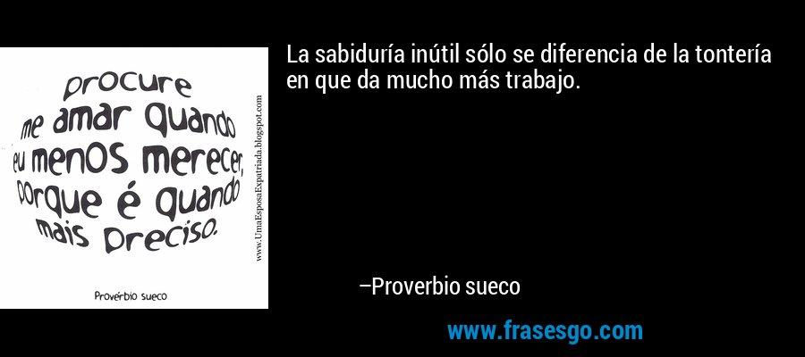 La sabiduría inútil sólo se diferencia de la tontería en que da mucho más trabajo. – Proverbio sueco