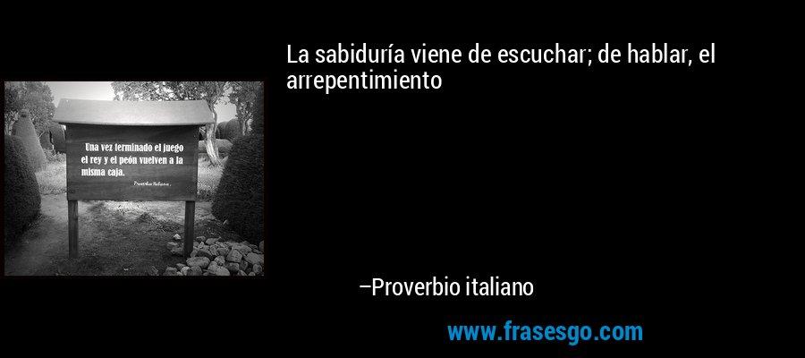 La sabiduría viene de escuchar; de hablar, el arrepentimiento – Proverbio italiano