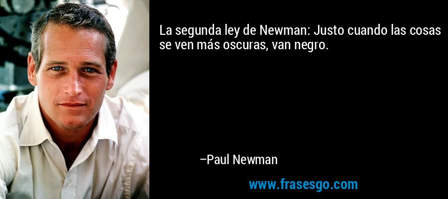 La segunda ley de Newman: Justo cuando las cosas se ven más oscuras, van negro. – Paul Newman