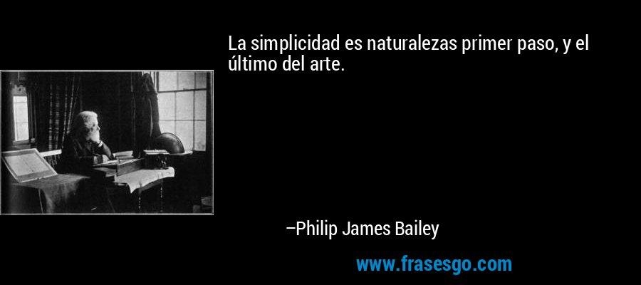 La simplicidad es naturalezas primer paso, y el último del arte. – Philip James Bailey
