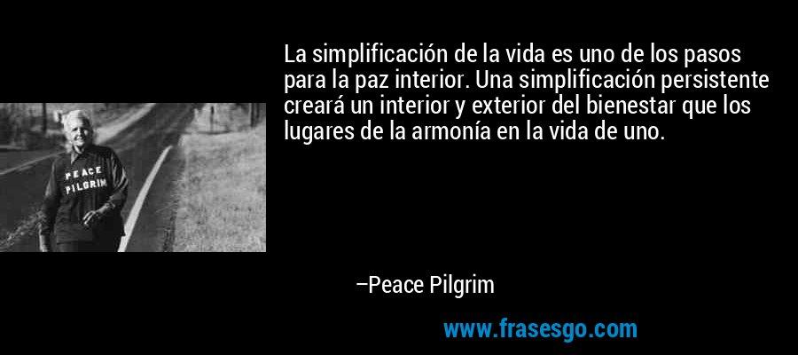 La simplificación de la vida es uno de los pasos para la paz interior. Una simplificación persistente creará un interior y exterior del bienestar que los lugares de la armonía en la vida de uno. – Peace Pilgrim