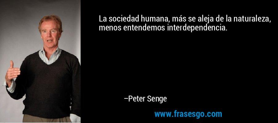 La sociedad humana, más se aleja de la naturaleza, menos entendemos interdependencia. – Peter Senge