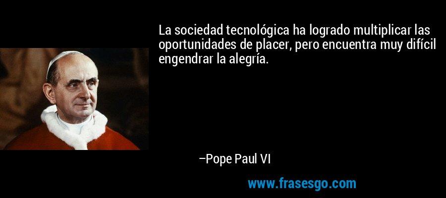 La sociedad tecnológica ha logrado multiplicar las oportunidades de placer, pero encuentra muy difícil engendrar la alegría. – Pope Paul VI