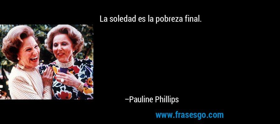 La soledad es la pobreza final. – Pauline Phillips