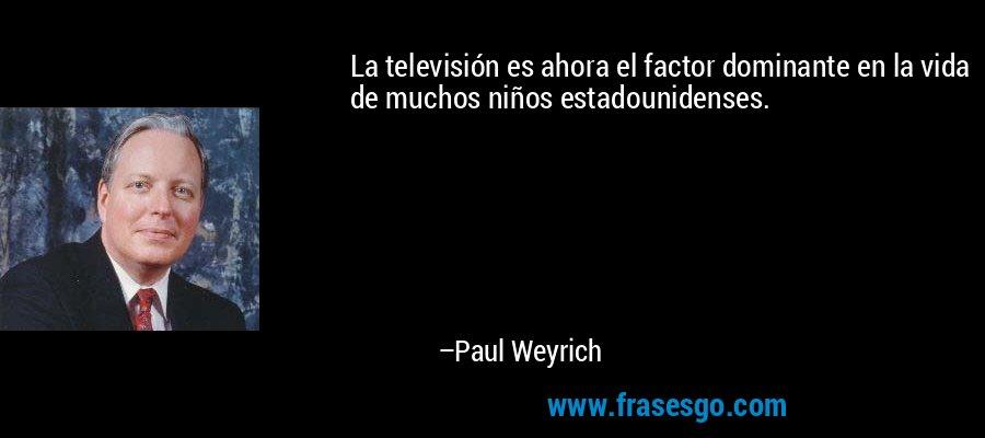 La televisión es ahora el factor dominante en la vida de muchos niños estadounidenses. – Paul Weyrich