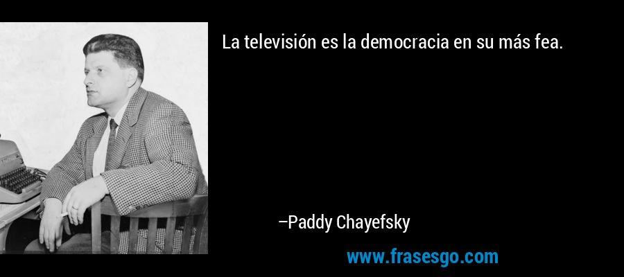La televisión es la democracia en su más fea. – Paddy Chayefsky