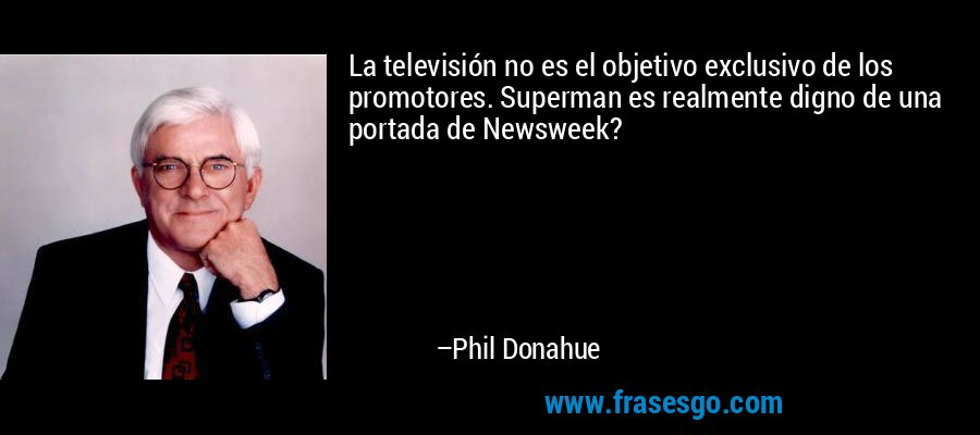 La televisión no es el objetivo exclusivo de los promotores. Superman es realmente digno de una portada de Newsweek? – Phil Donahue